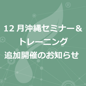 12月沖縄セミナー&トレーニング追加開催のお知らせ