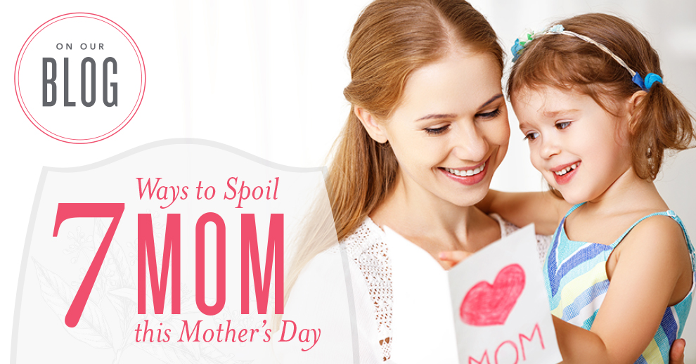Seven Ways to Spoil Mom on Mother's day