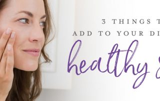 3 things to add to your diet for healthy skin