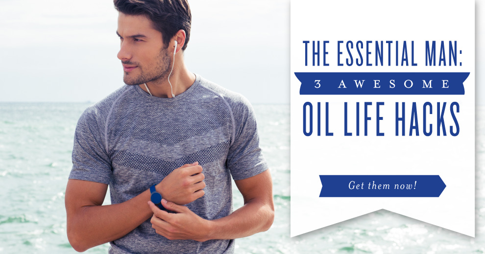 The essential man: oil life hacks | Essential oils for men