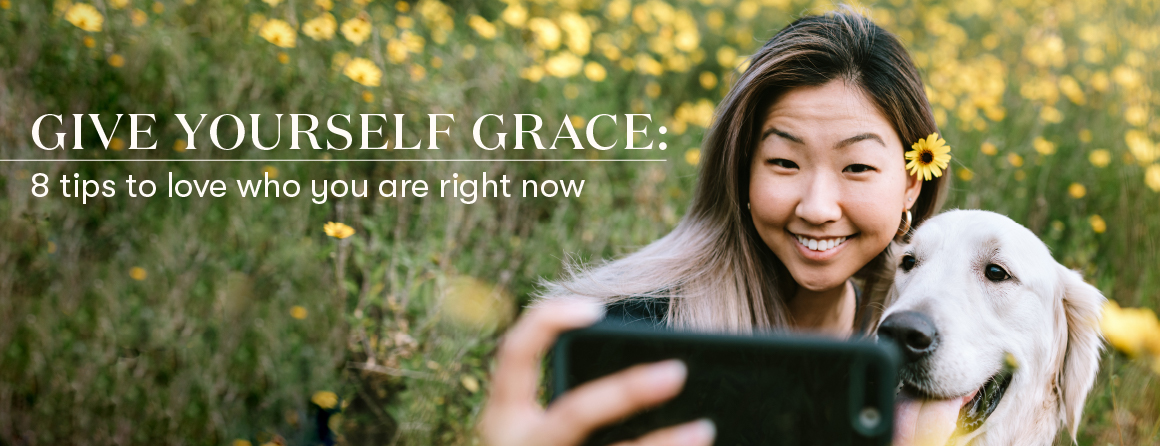 Give yourself grace: 8 tips to love who you are right now