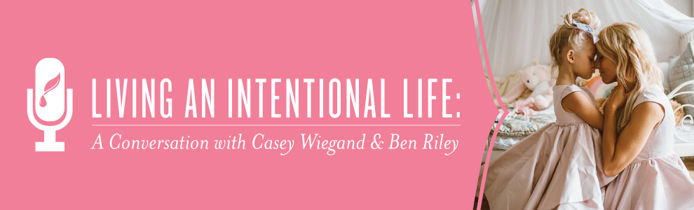 Living an Intentional Life: A Conversation with Casey Wiegand and Ben Riley