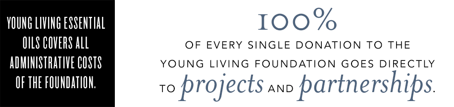 Young Living Essential Oils covers all administrative costs of the foundation. 100% of every single donation to the Young Living Foundation goes directly to projects and partnerships